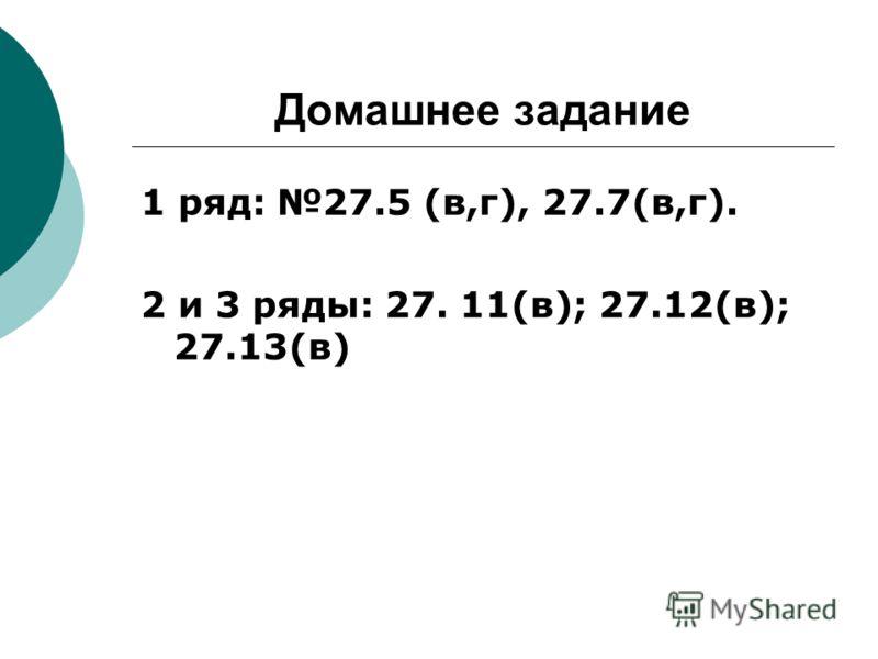 Домашнее задание 1 ряд: 27.5 (в,г), 27.7(в,г). 2 и 3 ряды: 27. 11(в); 27.12(в); 27.13(в)