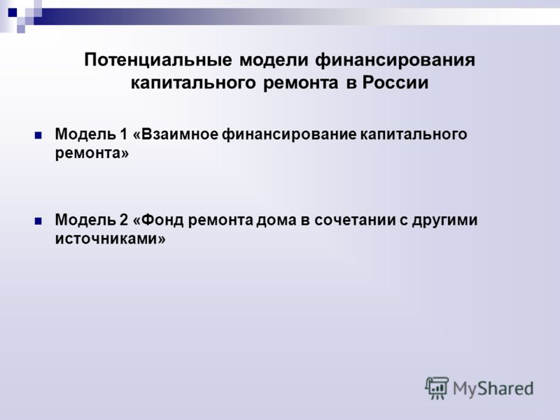 Потенциальные модели финансирования капитального ремонта в России Модель 1 «Взаимное финансирование капитального ремонта» Модель 2 «Фонд ремонта дома в сочетании с другими источниками»