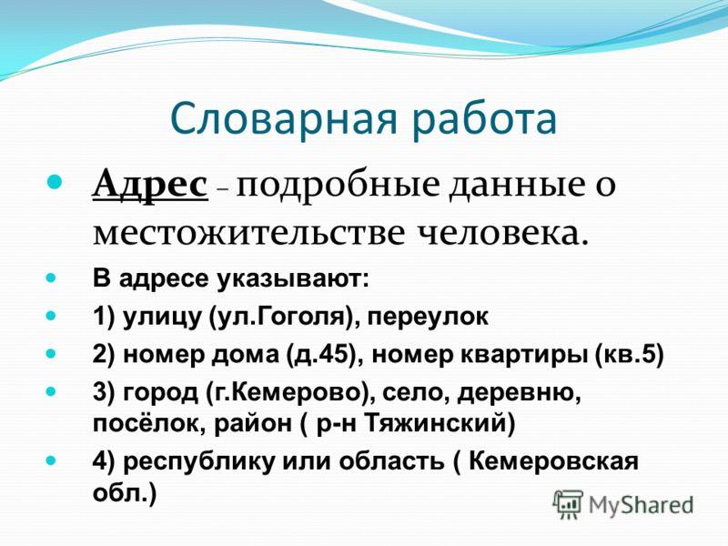 Словарная работа Адрес – подробные данные о местожительстве человека. В адресе указывают: 1) улицу (ул.Гоголя), переулок 2) номер дома (д.45), номер квартиры (кв.5) 3) город (г.Кемерово), село, деревню, посёлок, район ( р-н Тяжинский) 4) республику и