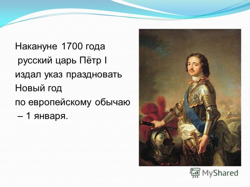 Накануне 1700 года русский царь Пётр І издал указ праздновать Новый год по европейскому обычаю – 1 января.