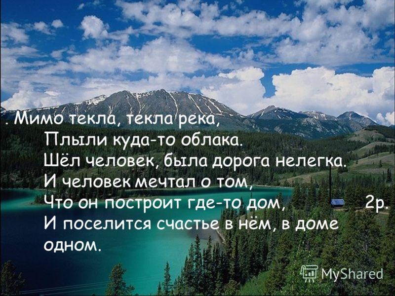 . Мимо текла, текла река, Плыли куда-то облака. Шёл человек, была дорога нелегка. И человек мечтал о том, Что он построит где-то дом, 2р. И поселится счастье в нём, в доме одном.