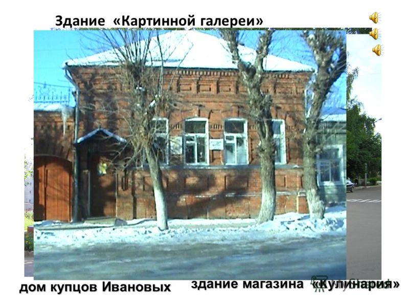 Здание «Картинной галереи» здание магазина «Кулинария» дом купцов Ивановых