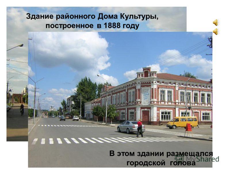 Здание районного Дома Культуры, построенное в 1888 году В этом здании размещался городской голова