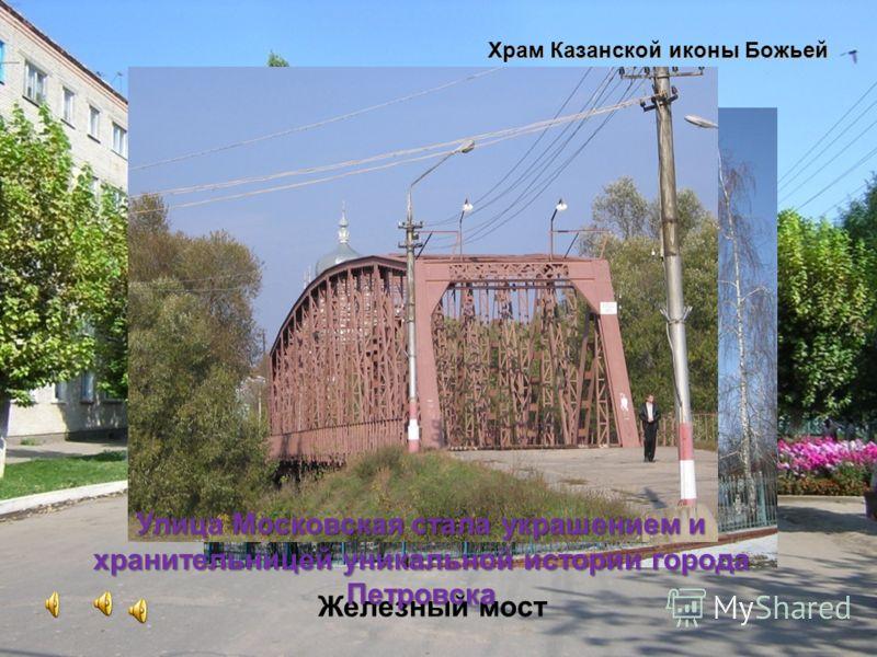 Железный мост Храм Казанской иконы Божьей Матери Улица Московская стала украшением и хранительницей уникальной истории города Петровска