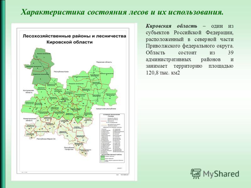Кировская область – один из субъектов Российской Федерации, расположенный в северной части Приволжского федерального округа. Область состоит из 39 административных районов и занимает территорию площадью 120,8 тыс. км2 Характеристика состояния лесов и