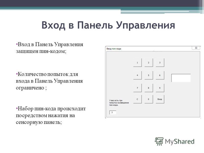 Вход в Панель Управления Вход в Панель Управления защищен пин-кодом; Количество попыток для входа в Панель Управления ограничено ; Набор пин-кода происходит посредством нажатия на сенсорную панель;