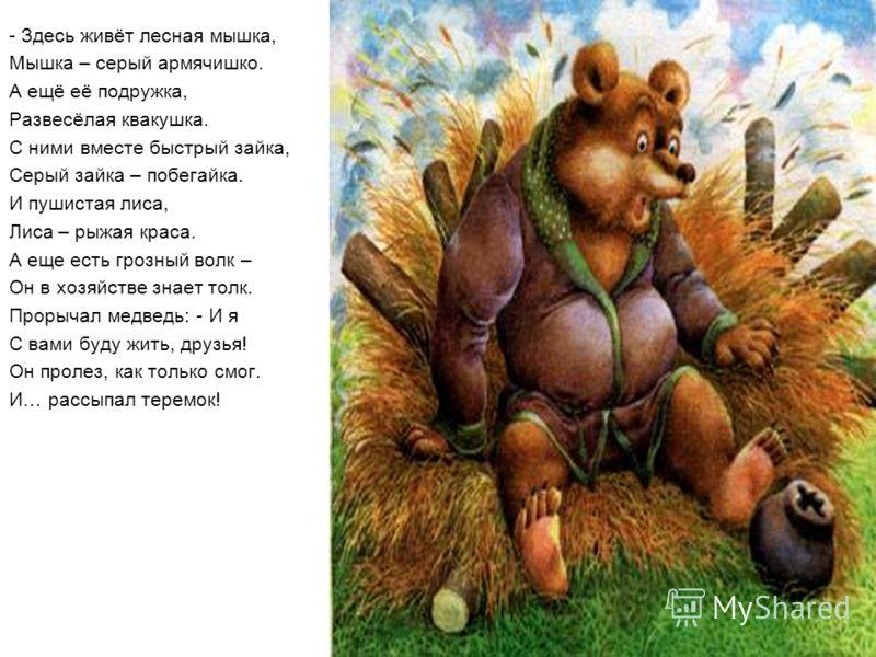 - Здесь живёт лесная мышка, Мышка – серый армячишко. А ещё её подружка, Развесёлая квакушка. С ними вместе быстрый зайка, Серый зайка – побегайка. И пушистая лиса, Лиса – рыжая краса. А еще есть грозный волк – Он в хозяйстве знает толк. Прорычал медв