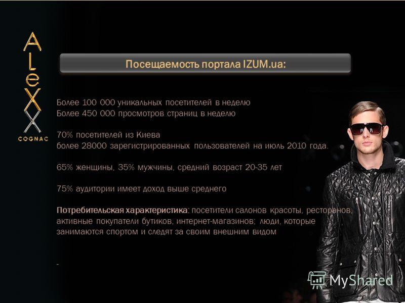 Более 100 000 уникальных посетителей в неделю Более 450 000 просмотров страниц в неделю 70% посетителей из Киева более 28000 зарегистрированных пользователей на июль 2010 года. 65% женщины, 35% мужчины, средний возраст 20-35 лет 75% аудитории имеет д