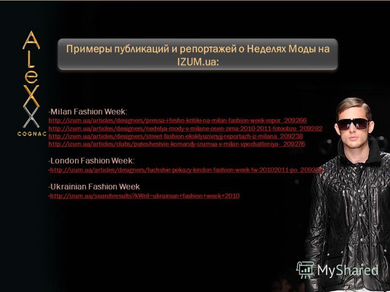 -Milan Fashion Week: http://izum.ua/articles/designers/pressa-i-feshn-kritiki-na-milan-fashion-week-repor_209266 http://izum.ua/articles/designers/nedelya-mody-v-milane-osen-zima-2010-2011-fotoobzo_209282 http://izum.ua/articles/designers/street-fash