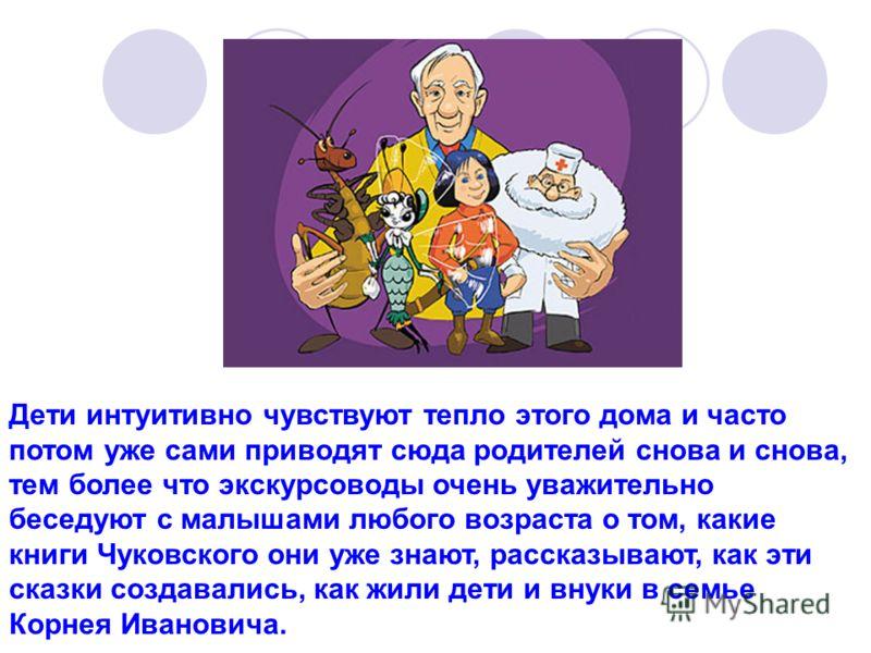 Дети интуитивно чувствуют тепло этого дома и часто потом уже сами приводят сюда родителей снова и снова, тем более что экскурсоводы очень уважительно беседуют с малышами любого возраста о том, какие книги Чуковского они уже знают, рассказывают, как э