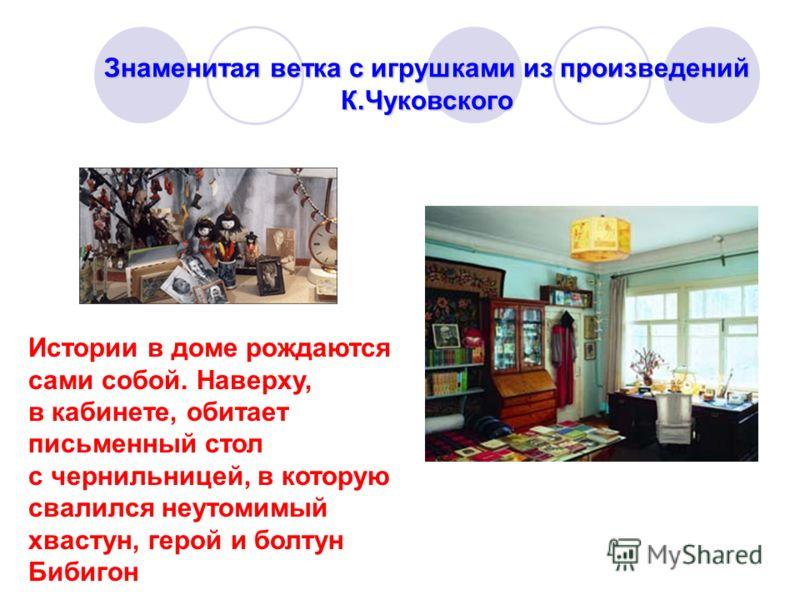 Знаменитая ветка с игрушками из произведений К.Чуковского Истории в доме рождаются сами собой. Наверху, в кабинете, обитает письменный стол с чернильницей, в которую свалился неутомимый хвастун, герой и болтун Бибигон