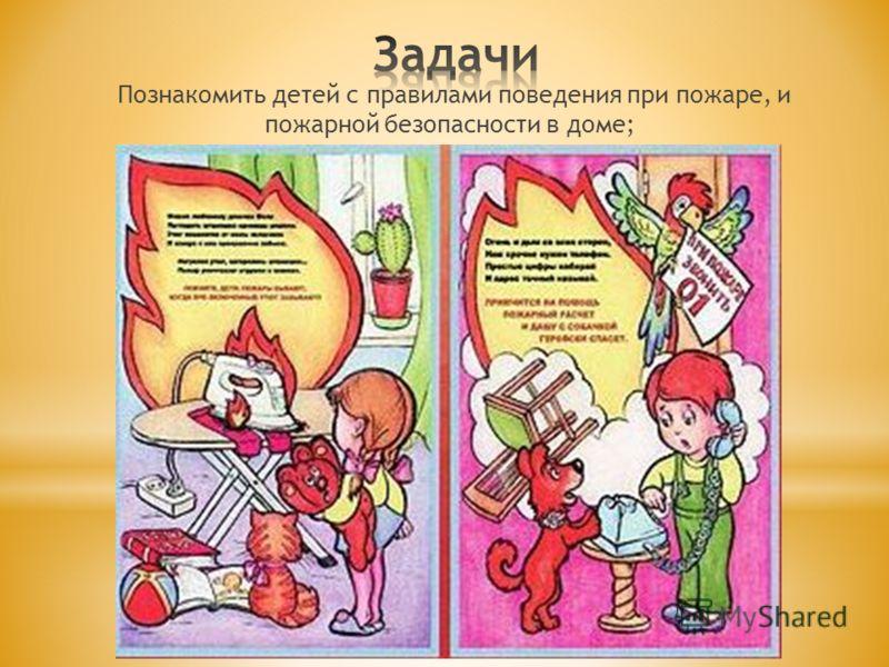 Познакомить детей с правилами поведения при пожаре, и пожарной безопасности в доме;