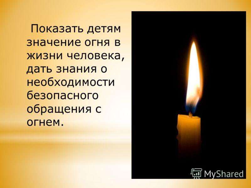 Показать детям значение огня в жизни человека, дать знания о необходимости безопасного обращения с огнем.