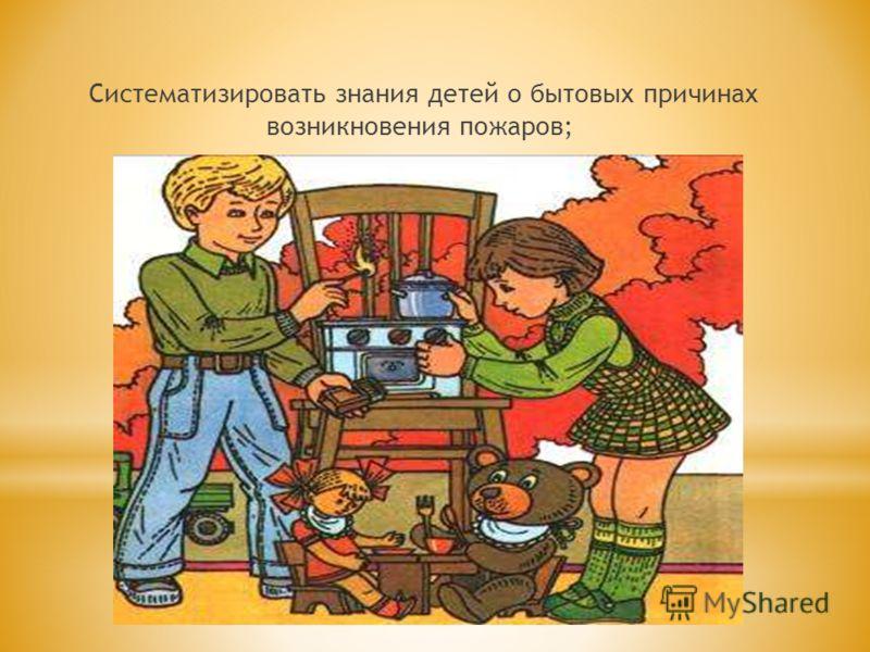 Систематизировать знания детей о бытовых причинах возникновения пожаров;
