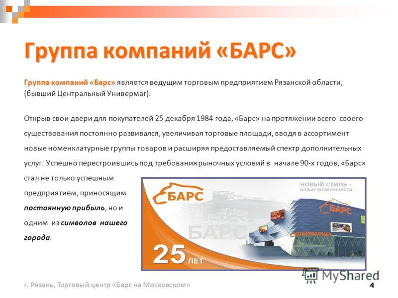 4 Группа компаний «БАРС» Группа компаний «Барс» Группа компаний «Барс» является ведущим торговым предприятием Рязанской области, (бывший Центральный Универмаг). Открыв свои двери для покупателей 25 декабря 1984 года, «Барс» на протяжении всего своего