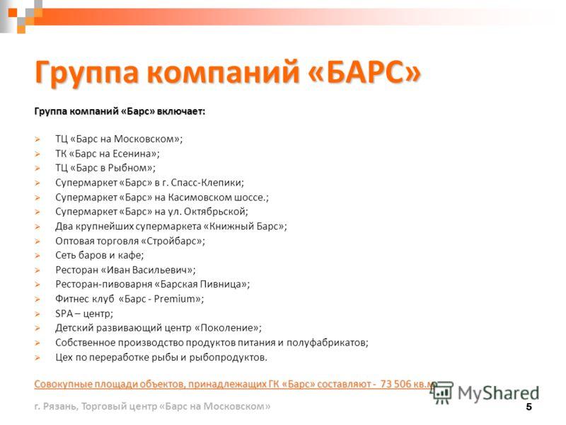 5 Группа компаний «БАРС» Группа компаний «Барс» включает: ТЦ «Барс на Московском»; ТК «Барс на Есенина»; ТЦ «Барс в Рыбном»; Супермаркет «Барс» в г. Спасс-Клепики; Супермаркет «Барс» на Касимовском шоссе.; Супермаркет «Барс» на ул. Октябрьской; Два к