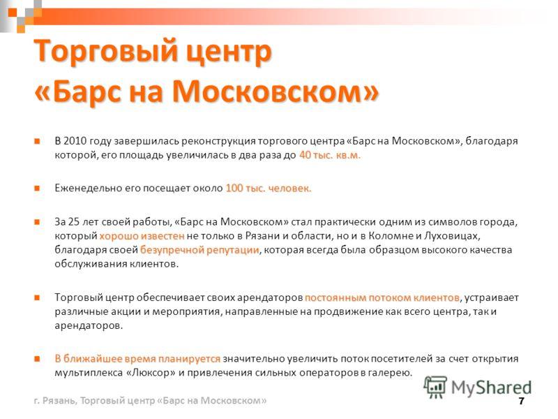 7 В 40 тыс. кв.м В 2010 году завершилась реконструкция торгового центра «Барс на Московском», благодаря которой, его площадь увеличилась в два раза до 40 тыс. кв.м. 100 тыс. человек. Еженедельно его посещает около 100 тыс. человек. хорошо известен бе