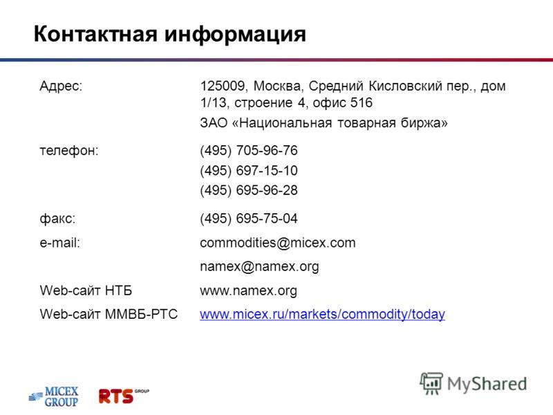 Контактная информация Адрес:125009, Москва, Средний Кисловский пер., дом 1/13, строение 4, офис 516 ЗАО «Национальная товарная биржа» телефон:(495) 705-96-76 (495) 697-15-10 (495) 695-96-28 факс:(495) 695-75-04 e-mail:commodities@micex.com namex@name