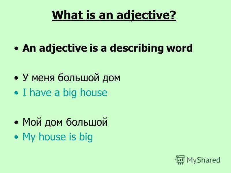 What is an adjective? An adjective is a describing word У меня большой дом I have a big house Мой дом большой My house is big