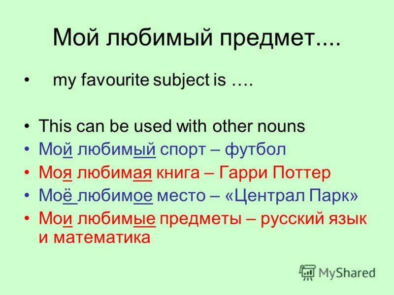 Мой любимый предмет.... my favourite subject is …. This can be used with other nouns Мой любимый спорт – футбол Моя любимая книга – Гарри Поттер Моё любимое место – «Централ Парк» Мои любимые предметы – русский язык и математика