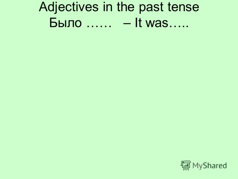 Adjectives in the past tense Было …… – It was…..