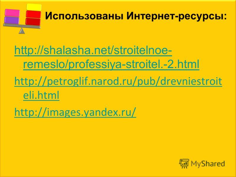Использованы Интернет-ресурсы: http://shalasha.net/stroitelnoe- remeslo/professiya-stroitel.-2.html http://petroglif.narod.ru/pub/drevniestroit eli.html http://images.yandex.ru/