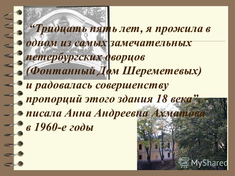 Тридцать пять лет, я прожила в одном из самых замечательных петербургских дворцов (Фонтанный Дом Шереметевых) и радовалась совершенству пропорций этого здания 18 века, - писала Анна Андреевна Ахматова в 1960-е годы