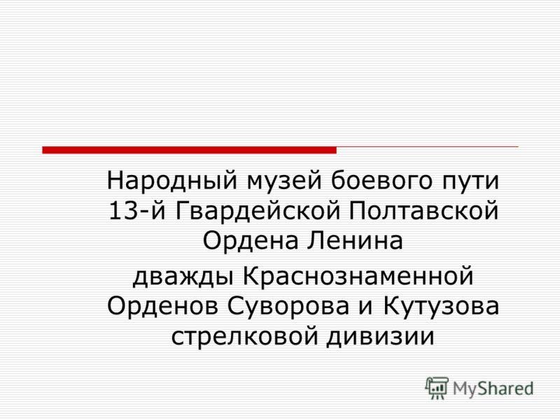 Народный музей боевого пути 13-й Гвардейской Полтавской Ордена Ленина дважды Краснознаменной Орденов Суворова и Кутузова стрелковой дивизии