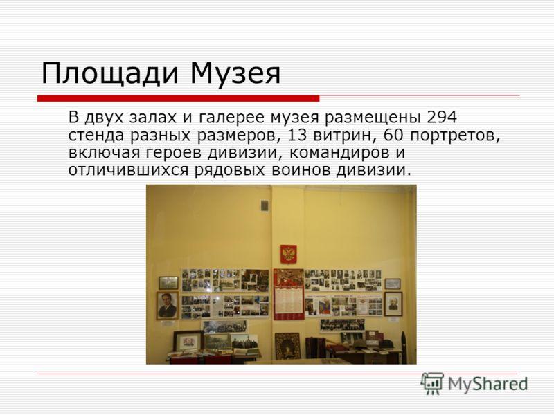 Площади Музея В двух залах и галерее музея размещены 294 стенда разных размеров, 13 витрин, 60 портретов, включая героев дивизии, командиров и отличившихся рядовых воинов дивизии.