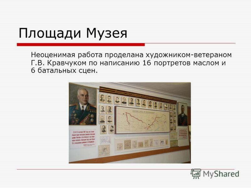 Площади Музея Неоценимая работа проделана художником-ветераном Г.В. Кравчуком по написанию 16 портретов маслом и 6 батальных сцен.