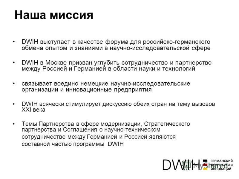 Наша миссия DWIH выступает в качестве форума для российско-германского обмена опытом и знаниями в научно-исследовательской сфере DWIH в Москве призван углубить сотрудничество и партнерство между Россией и Германией в области науки и технологий связыв