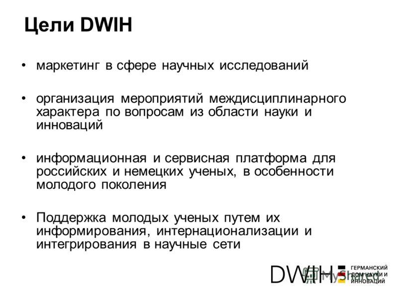 Цели DWIH маркетинг в сфере научных исследований организация мероприятий междисциплинарного характера по вопросам из области науки и инноваций информационная и сервисная платформа для российских и немецких ученых, в особенности молодого поколения Под