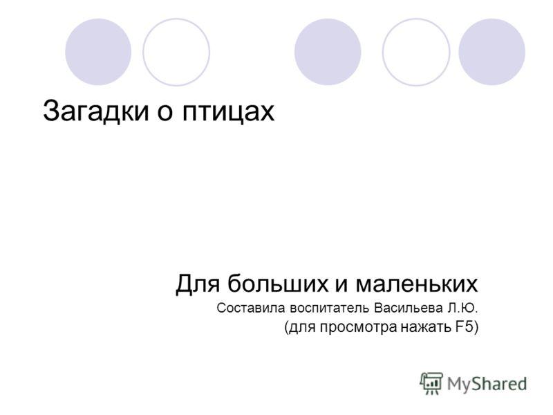Загадки о птицах Для больших и маленьких Составила воспитатель Васильева Л.Ю. (для просмотра нажать F5)