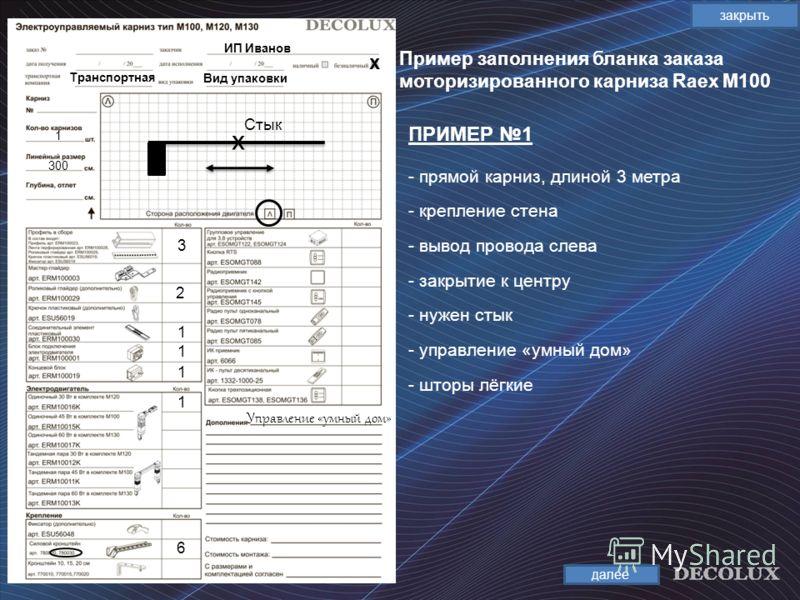 Пример заполнения бланка заказа моторизированного карниза Raex М100 закрыть ПРИМЕР 1 далее ИП Иванов Транспортная х 1 300 3 2 1 1 6 х Стык Вид упаковки - прямой карниз, длиной 3 метра - крепление стена - вывод провода слева - закрытие к центру - нуже