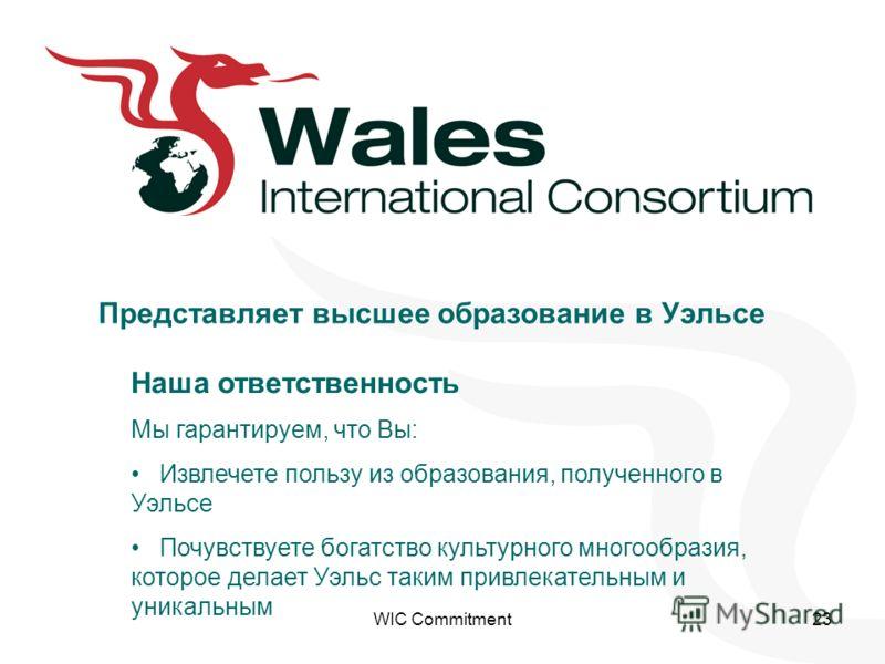 WIC Commitment23 Наша ответственность Мы гарантируем, что Вы: Извлечете пользу из образования, полученного в Уэльсе Почувствуете богатство культурного многообразия, которое делает Уэльс таким привлекательным и уникальным Представляет высшее образован