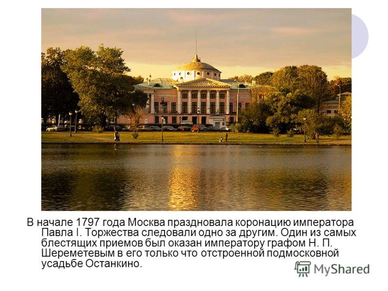 В начале 1797 года Москва праздновала коронацию императора Павла I. Торжества следовали одно за другим. Один из самых блестящих приемов был оказан императору графом Н. П. Шереметевым в его только что отстроенной подмосковной усадьбе Останкино.
