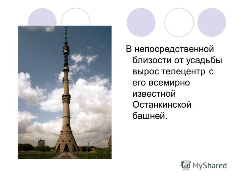 В непосредственной близости от усадьбы вырос телецентр с его всемирно известной Останкинской башней.
