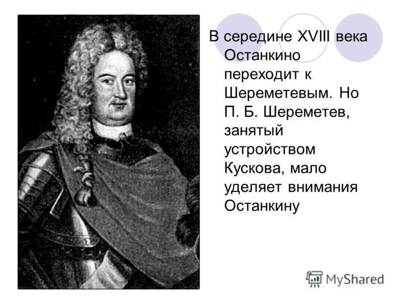 В середине XVIII века Останкино переходит к Шереметевым. Но П. Б. Шереметев, занятый устройством Кускова, мало уделяет внимания Останкину