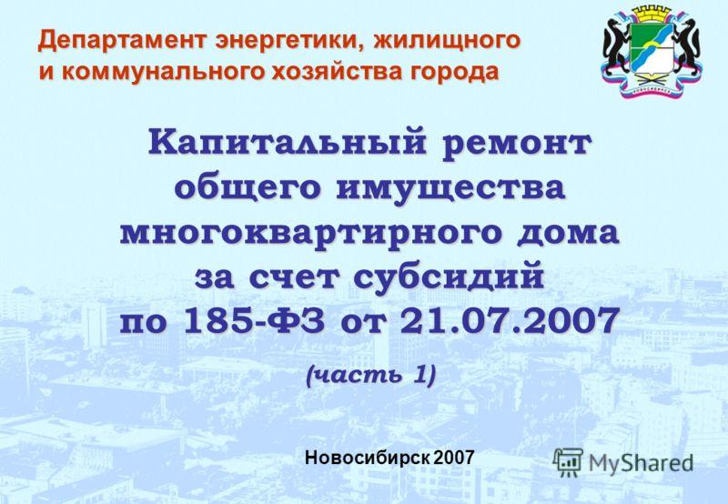 Новосибирск 2007 Капитальный ремонт общего имущества многоквартирного дома за счет субсидий по 185-ФЗ от 21.07.2007 (часть 1) Департамент энергетики, жилищного и коммунального хозяйства города