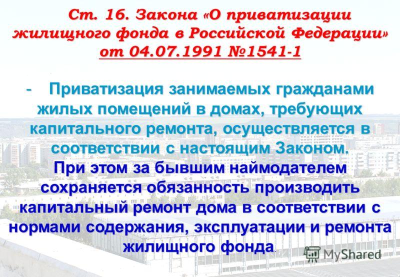 Ст. 16. Закона «О приватизации жилищного фонда в Российской Федерации» от 04.07.1991 1541-1 - Приватизация занимаемых гражданами жилых помещений в домах, требующих капитального ремонта, осуществляется в соответствии с настоящим Законом. При этом за б