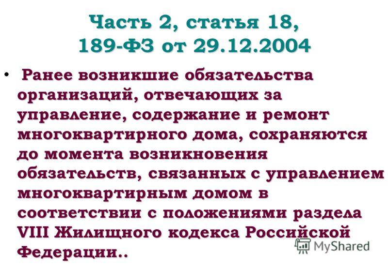 Часть 2, статья 18, 189-ФЗ от 29.12.2004 Ранее возникшие обязательства организаций, отвечающих за управление, содержание и ремонт многоквартирного дома, сохраняются до момента возникновения обязательств, связанных с управлением многоквартирным домом