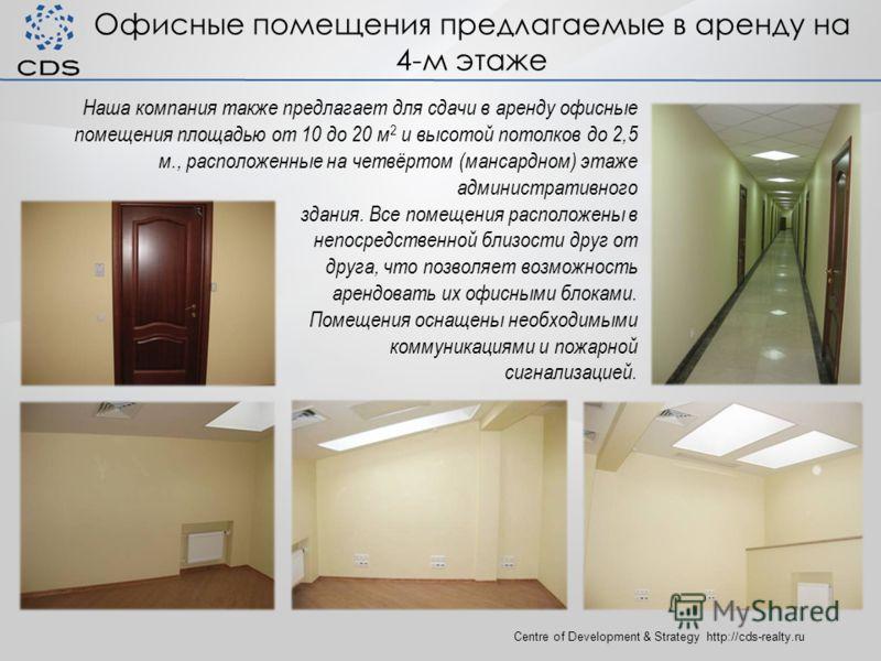Офисные помещения предлагаемые в аренду на 4-м этаже Centre of Development & Strategy http://cds-realty.ru Наша компания также предлагает для сдачи в аренду офисные помещения площадью от 10 до 20 м 2 и высотой потолков до 2,5 м., расположенные на чет