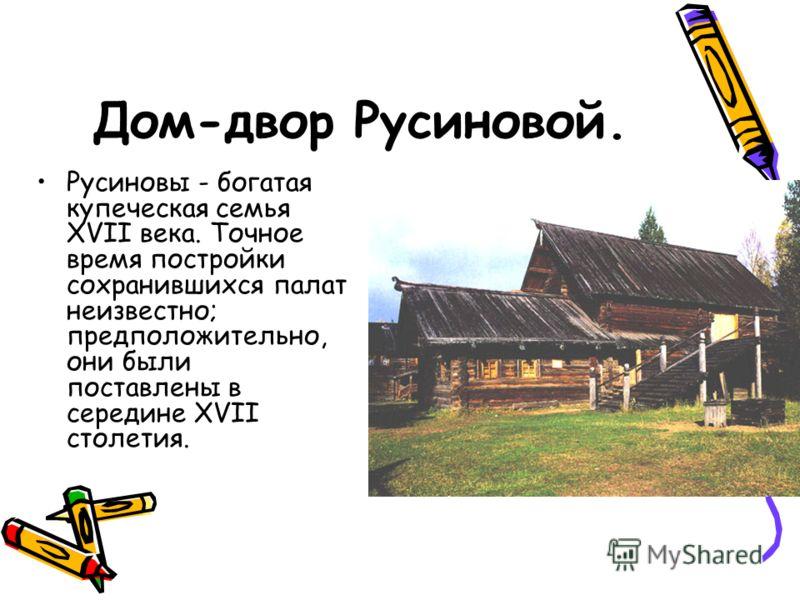 Дом-двор Русиновой. Русиновы - богатая купеческая семья XVII века. Точное время постройки сохранившихся палат неизвестно; предположительно, они были поставлены в середине XVII столетия.