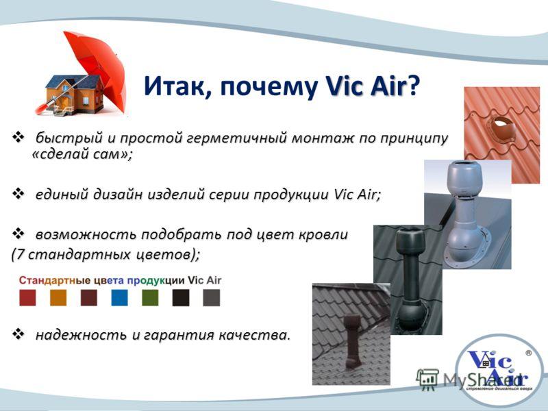 Vic Air Итак, почему Vic Air? быстрый и простой герметичный монтаж по принципу «сделай сам»; быстрый и простой герметичный монтаж по принципу «сделай сам»; единый дизайн изделий серии продукции Vic Air; единый дизайн изделий серии продукции Vic Air;