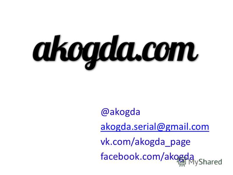 @akogda akogda.serial@gmail.com vk.com/akogda_page facebook.com/akogda