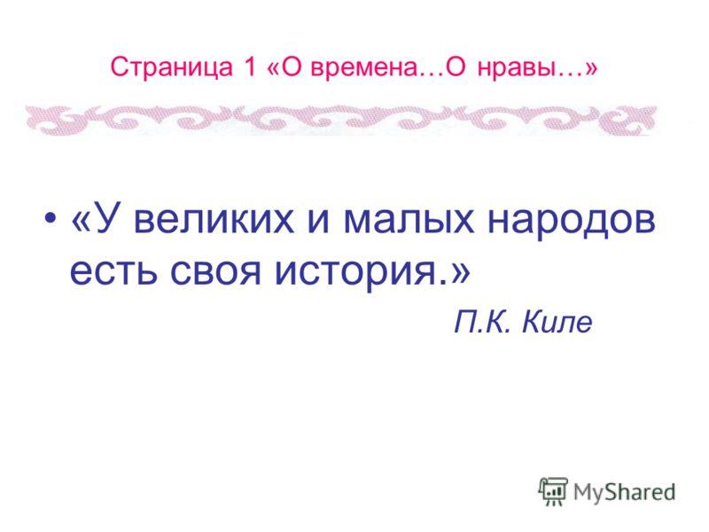 Страница 1 «О времена…О нравы…» «У великих и малых народов есть своя история.» П.К. Киле
