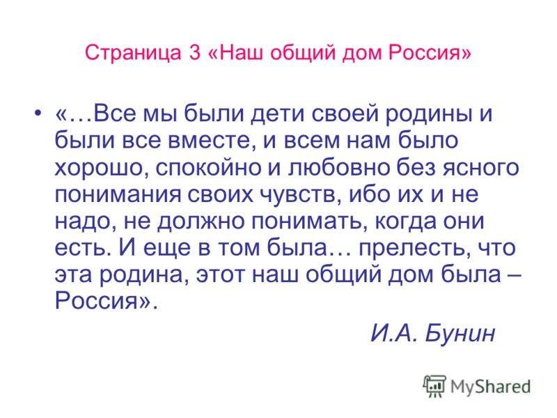 Страница 3 «Наш общий дом Россия» «…Все мы были дети своей родины и были все вместе, и всем нам было хорошо, спокойно и любовно без ясного понимания своих чувств, ибо их и не надо, не должно понимать, когда они есть. И еще в том была… прелесть, что э