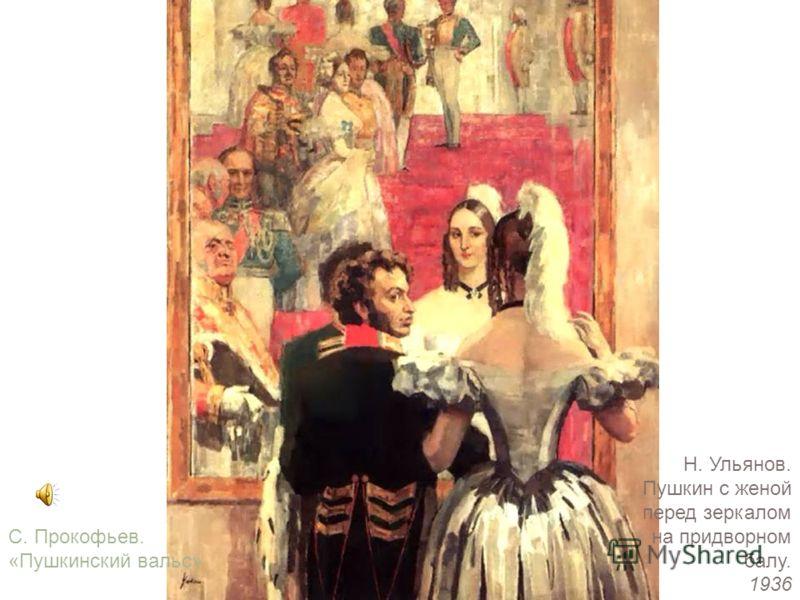 Н. Ульянов. Пушкин с женой перед зеркалом на придворном балу. 1936 С. Прокофьев. «Пушкинский вальс»