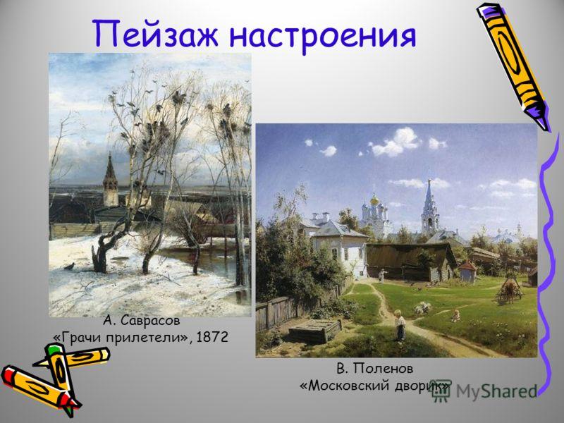 Пейзаж настроения А. Саврасов «Грачи прилетели», 1872 В. Поленов «Московский дворик»