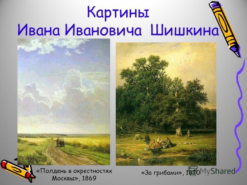 Картины Ивана Ивановича Шишкина «Полдень в окрестностях Москвы», 1869 «За грибами», 1870